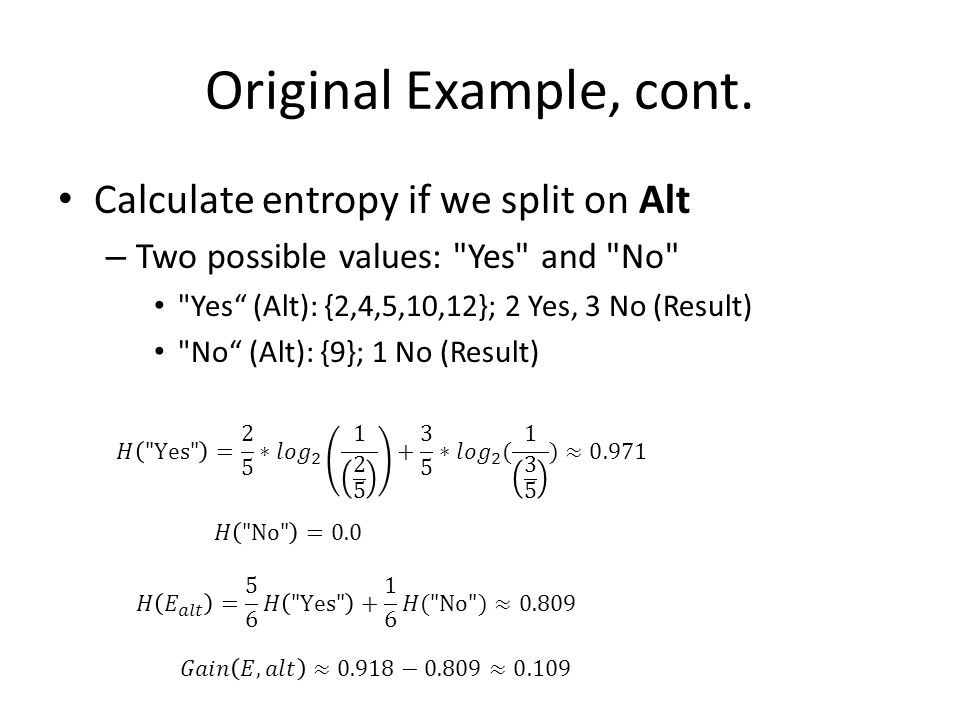 Original Example, cont. Calculate entropy if we split on Alt – Two possible values: