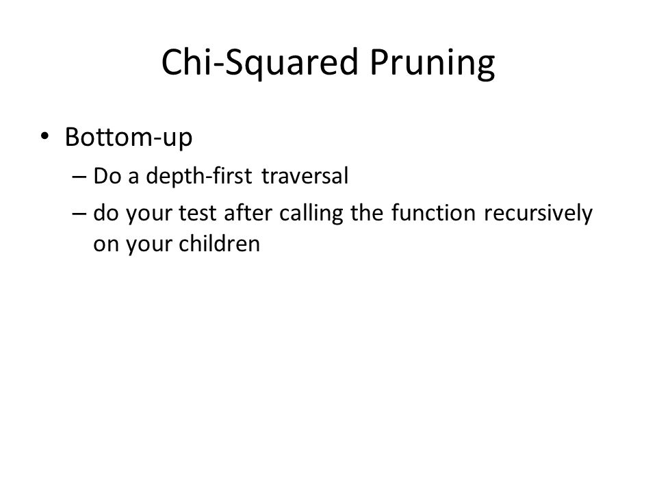 Chi-Squared Pruning Bottom-up – Do a depth-first traversal – do your test after calling the function recursively on your children