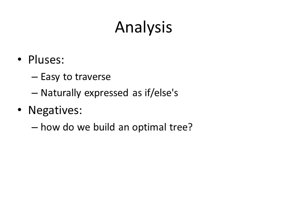 Analysis Pluses: – Easy to traverse – Naturally expressed as if/else s Negatives: – how do we build an optimal tree