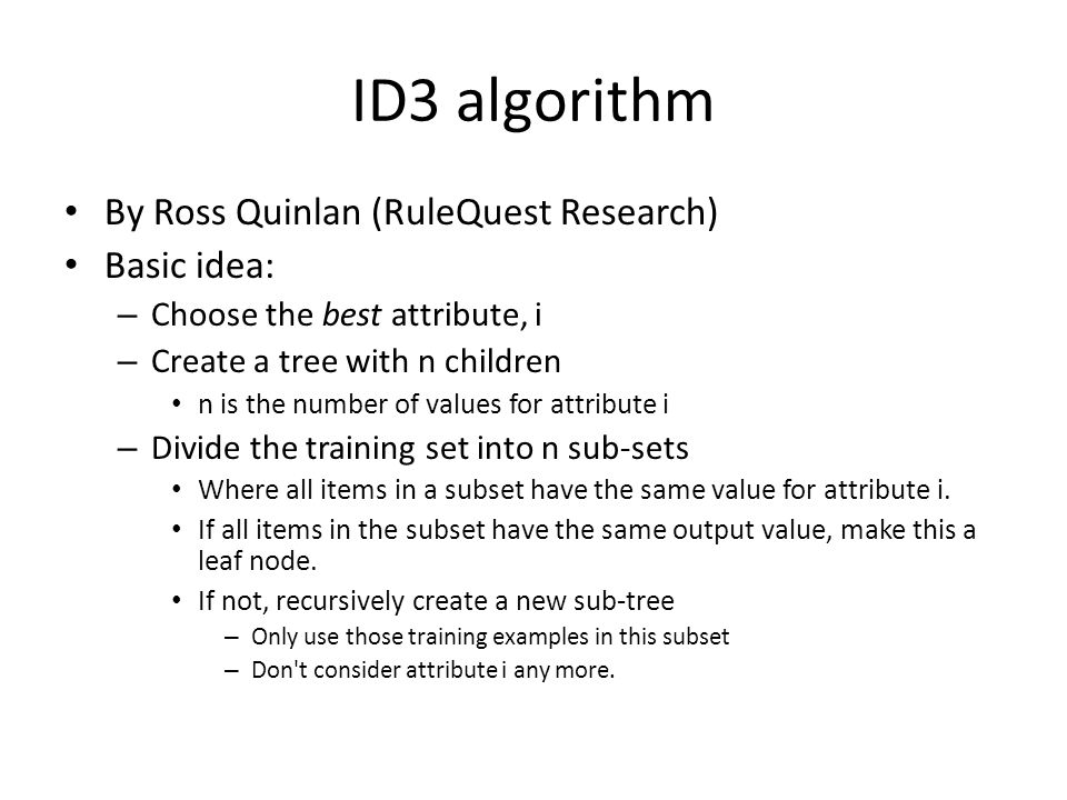 ID3 algorithm By Ross Quinlan (RuleQuest Research) Basic idea: – Choose the best attribute, i – Create a tree with n children n is the number of values for attribute i – Divide the training set into n sub-sets Where all items in a subset have the same value for attribute i.