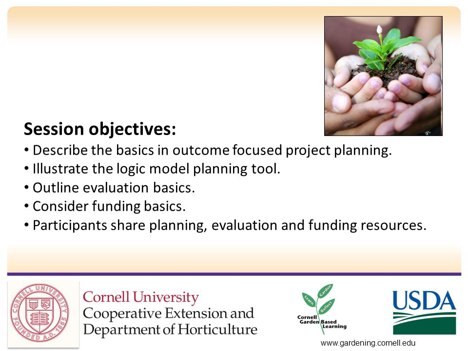 www.gardening.cornell.edu Session objectives: Describe the basics in outcome focused project planning.