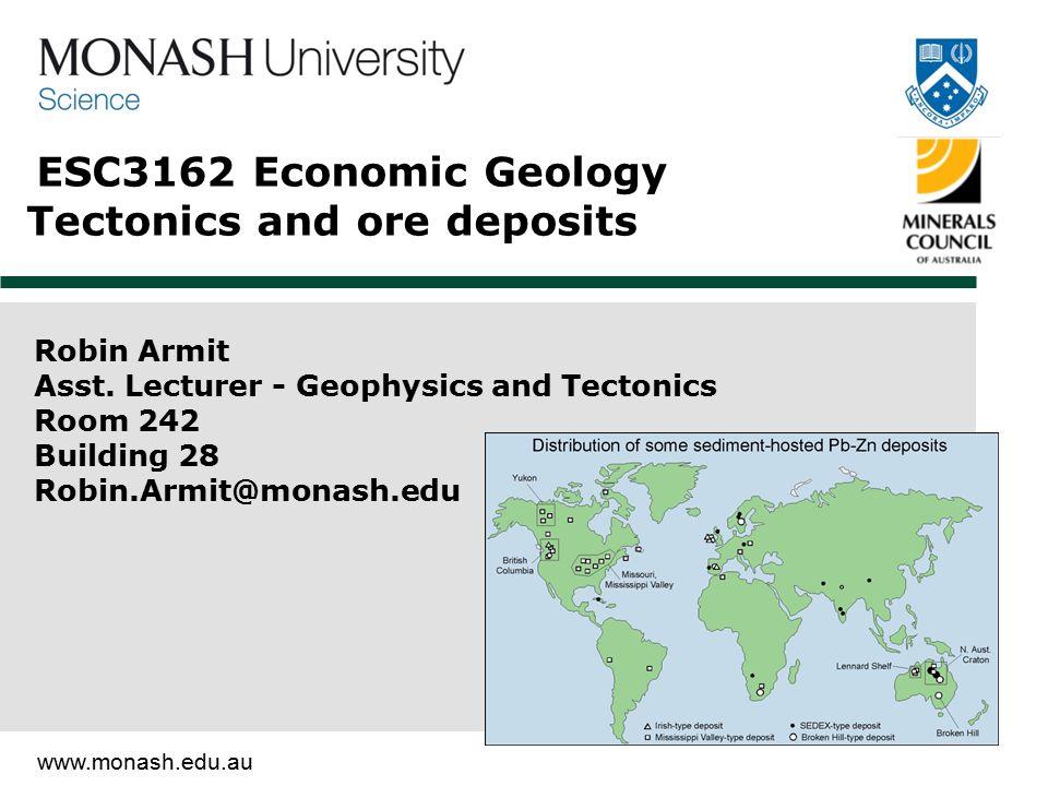 www.monash.edu.au ESC3162 Economic Geology Tectonics and ore deposits Robin Armit Asst. Lecturer - Geophysics and Tectonics Room 242 Building 28 Robin