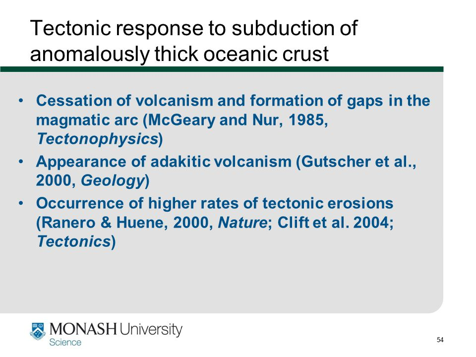 54 Tectonic response to subduction of anomalously thick oceanic crust Cessation of volcanism and formation of gaps in the magmatic arc (McGeary and Nu