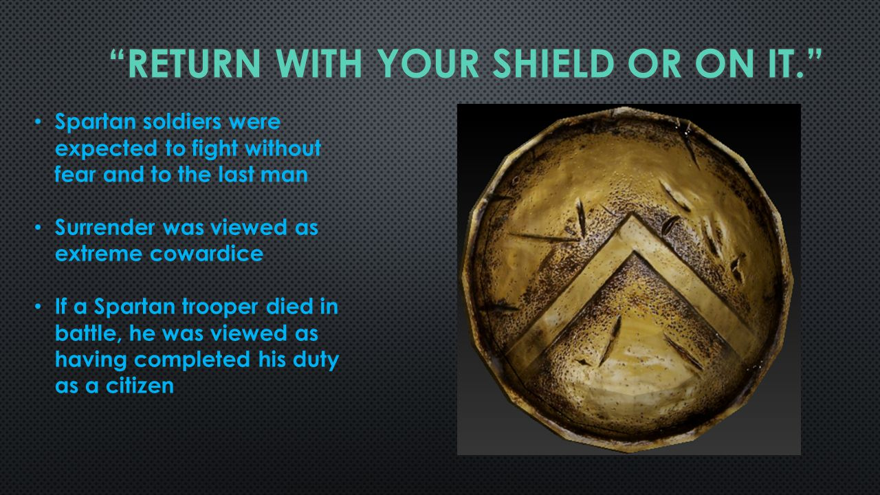 Spartan soldiers were expected to fight without fear and to the last man Surrender was viewed as extreme cowardice If a Spartan trooper died in battle, he was viewed as having completed his duty as a citizen
