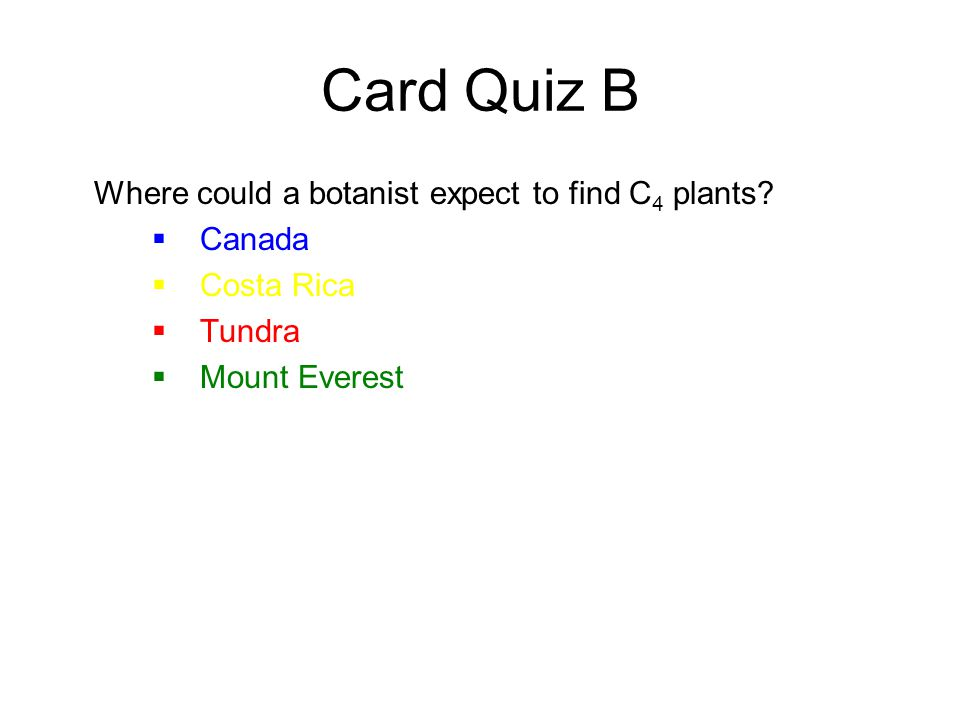 Card Quiz B Where could a botanist expect to find C 4 plants.