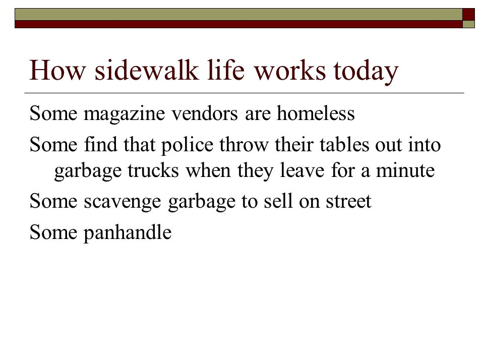 How sidewalk life works today Some magazine vendors are homeless Some find that police throw their tables out into garbage trucks when they leave for a minute Some scavenge garbage to sell on street Some panhandle