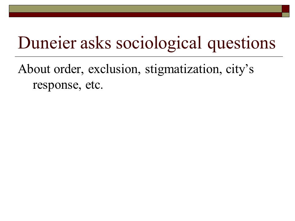 Duneier asks sociological questions About order, exclusion, stigmatization, city's response, etc.