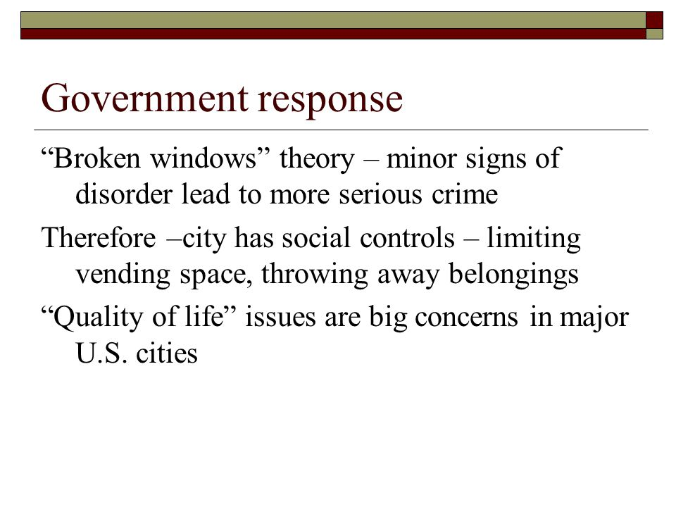 Government response Broken windows theory – minor signs of disorder lead to more serious crime Therefore –city has social controls – limiting vending space, throwing away belongings Quality of life issues are big concerns in major U.S.