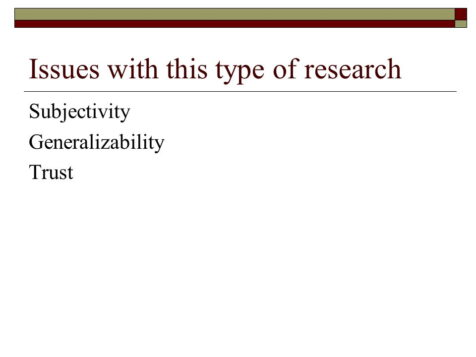 Issues with this type of research Subjectivity Generalizability Trust