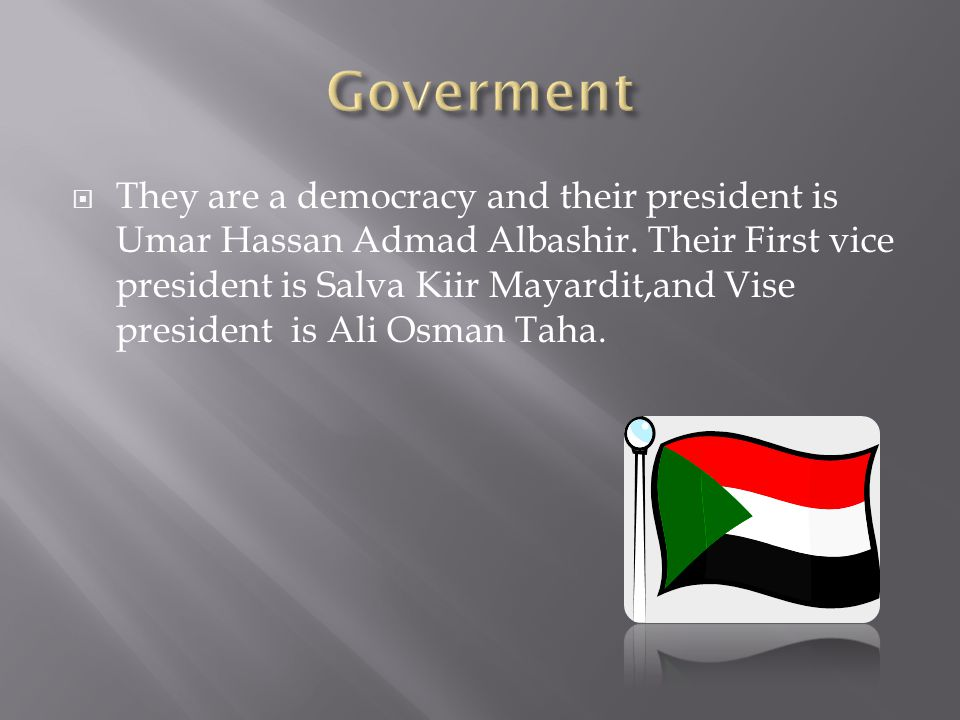  They are a democracy and their president is Umar Hassan Admad Albashir. Their First vice president is Salva Kiir Mayardit,and Vise president is Ali