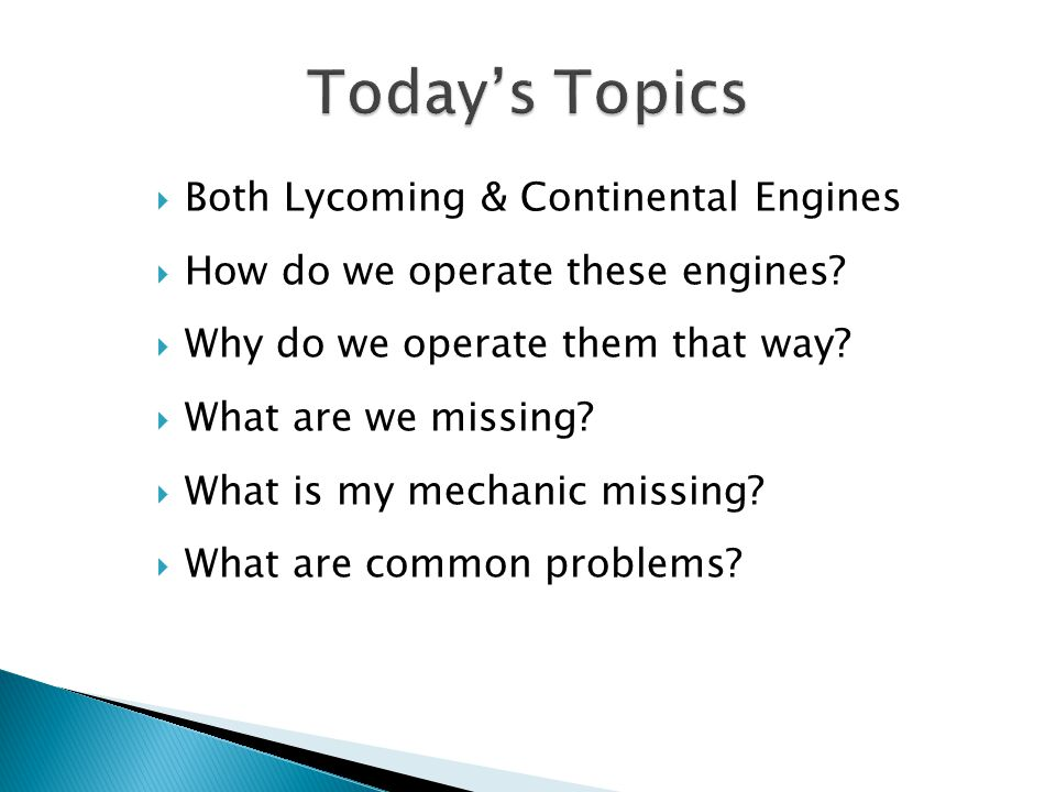  Both Lycoming & Continental Engines  How do we operate these engines?  Why do we operate them that way?  What are we missing?  What is my mechan