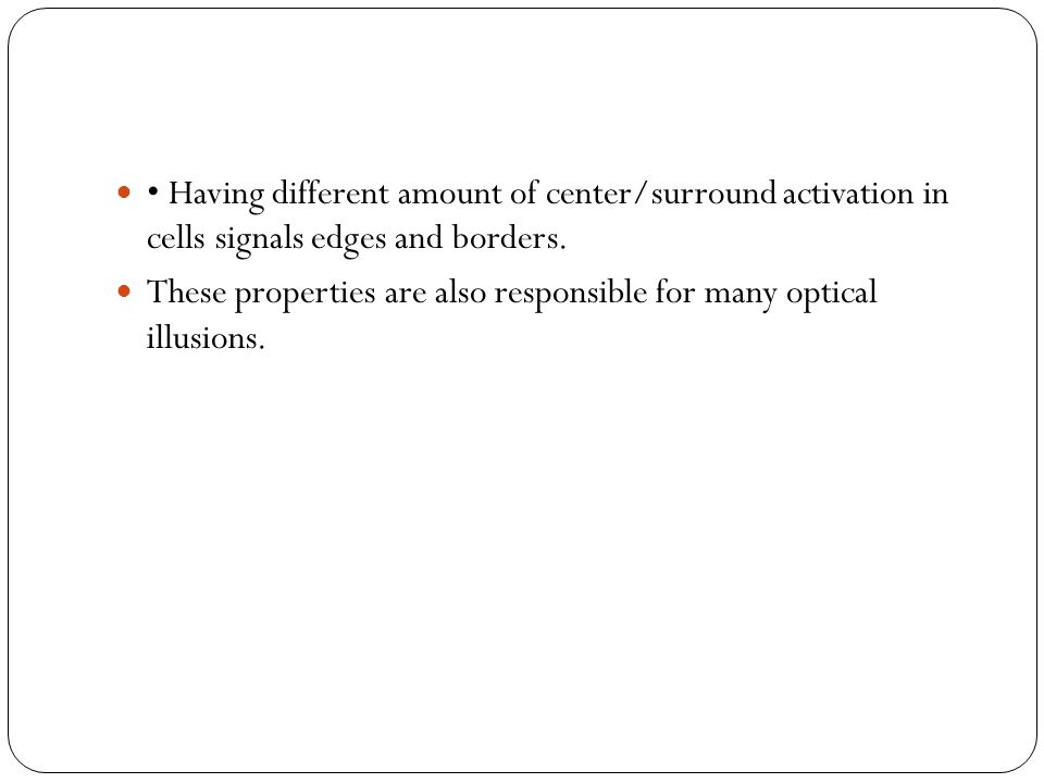 Having different amount of center/surround activation in cells signals edges and borders. These properties are also responsible for many optical illus