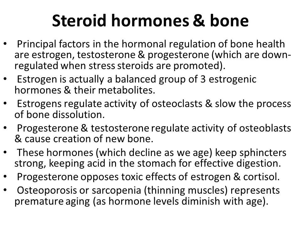 Steroid hormones & bone Principal factors in the hormonal regulation of bone health are estrogen, testosterone & progesterone (which are down- regulated when stress steroids are promoted).