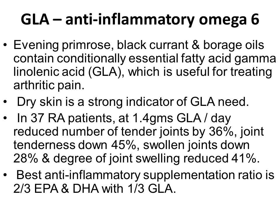GLA – anti-inflammatory omega 6 Evening primrose, black currant & borage oils contain conditionally essential fatty acid gamma linolenic acid (GLA), which is useful for treating arthritic pain.