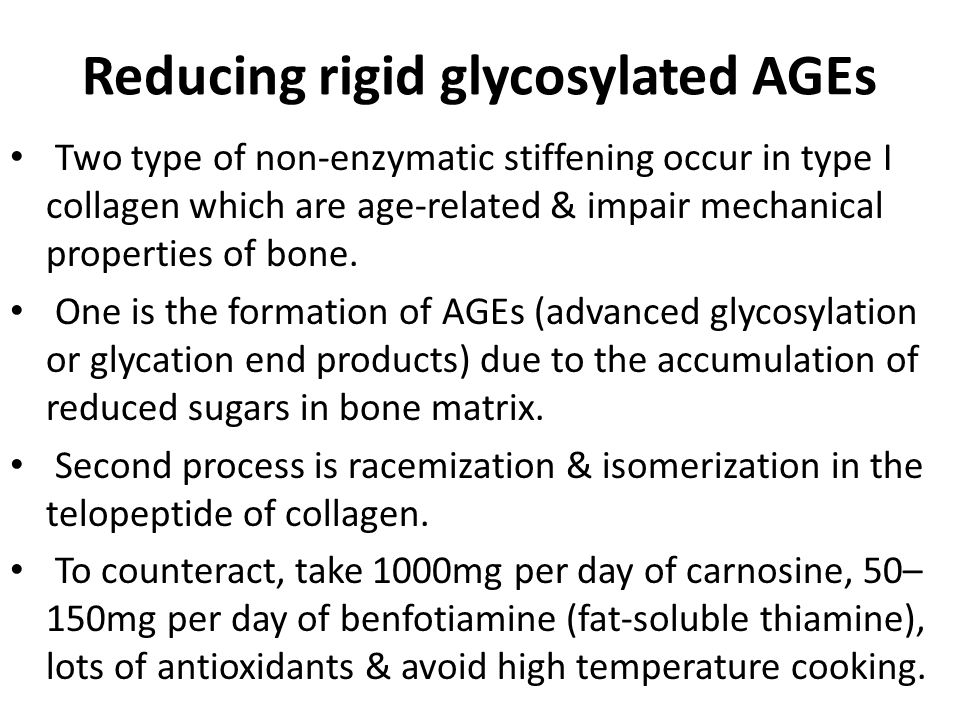 Reducing rigid glycosylated AGEs Two type of non-enzymatic stiffening occur in type I collagen which are age-related & impair mechanical properties of bone.