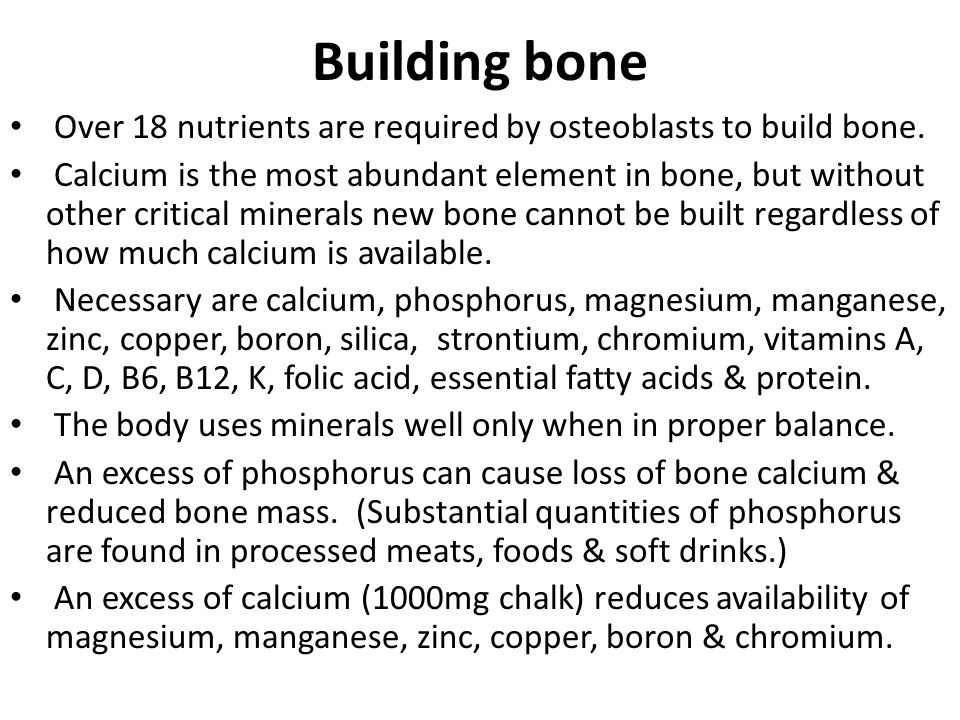 Building bone Over 18 nutrients are required by osteoblasts to build bone.