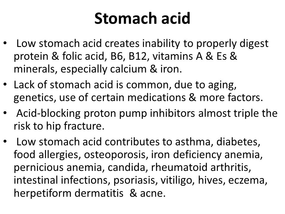 Stomach acid Low stomach acid creates inability to properly digest protein & folic acid, B6, B12, vitamins A & Es & minerals, especially calcium & iron.