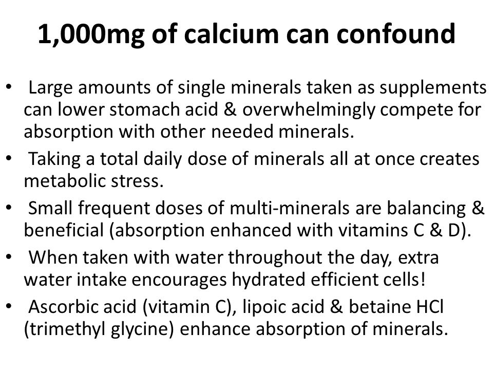 1,000mg of calcium can confound Large amounts of single minerals taken as supplements can lower stomach acid & overwhelmingly compete for absorption with other needed minerals.