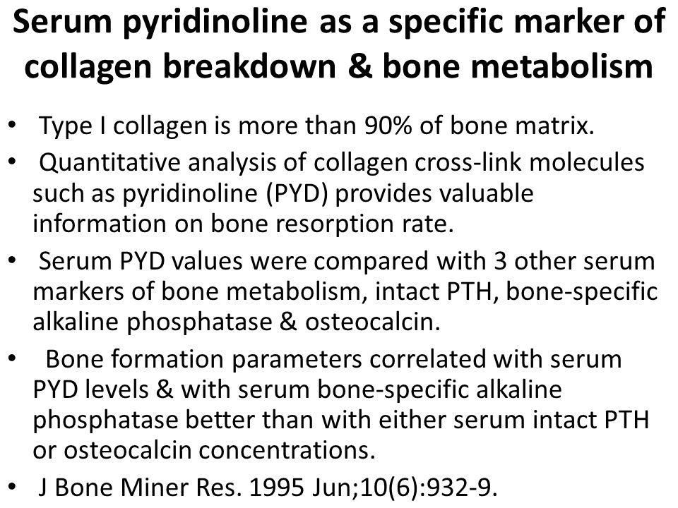 Serum pyridinoline as a specific marker of collagen breakdown & bone metabolism Type I collagen is more than 90% of bone matrix.