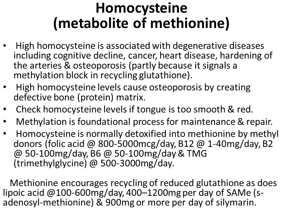 Homocysteine (metabolite of methionine) High homocysteine is associated with degenerative diseases including cognitive decline, cancer, heart disease, hardening of the arteries & osteoporosis (partly because it signals a methylation block in recycling glutathione).