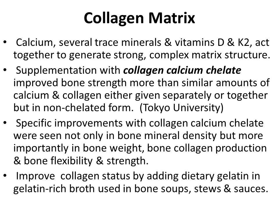 Collagen Matrix Calcium, several trace minerals & vitamins D & K2, act together to generate strong, complex matrix structure.