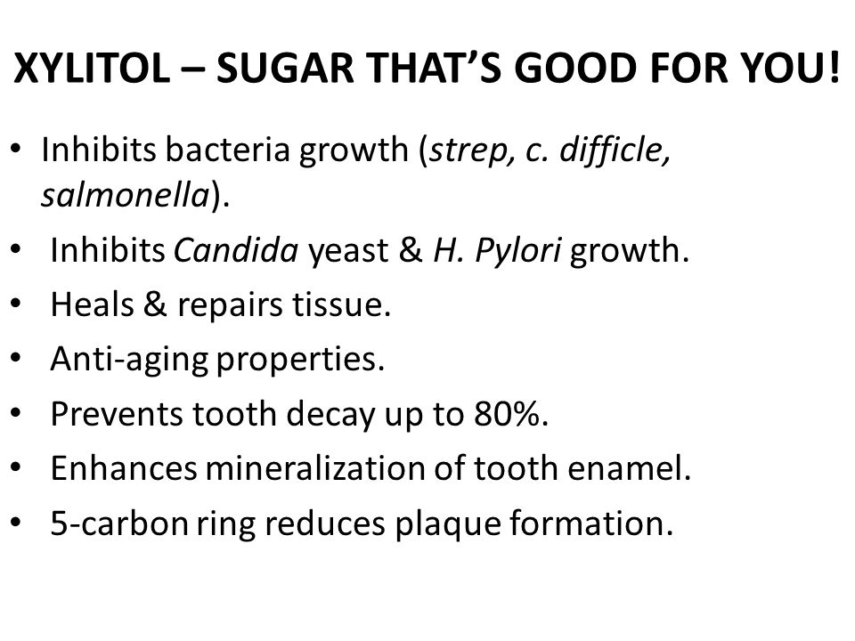 XYLITOL – SUGAR THAT'S GOOD FOR YOU.Inhibits bacteria growth (strep, c.
