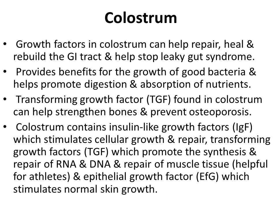 Colostrum Growth factors in colostrum can help repair, heal & rebuild the GI tract & help stop leaky gut syndrome.