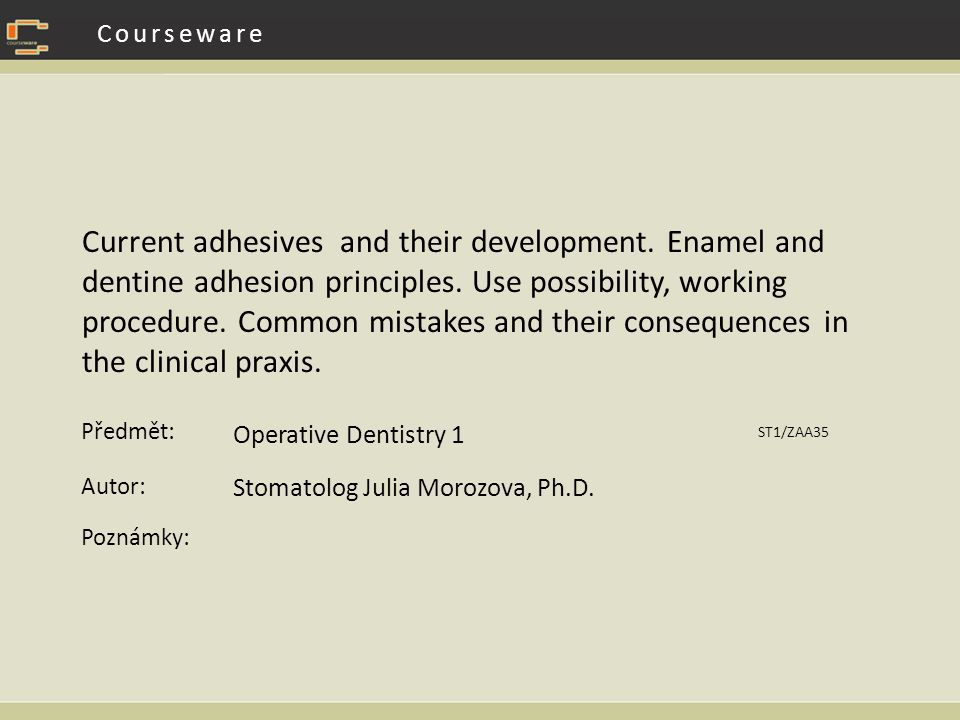 Předmět: Autor: Poznámky: Courseware Current adhesives and their development. Enamel and dentine adhesion principles. Use possibility, working procedu
