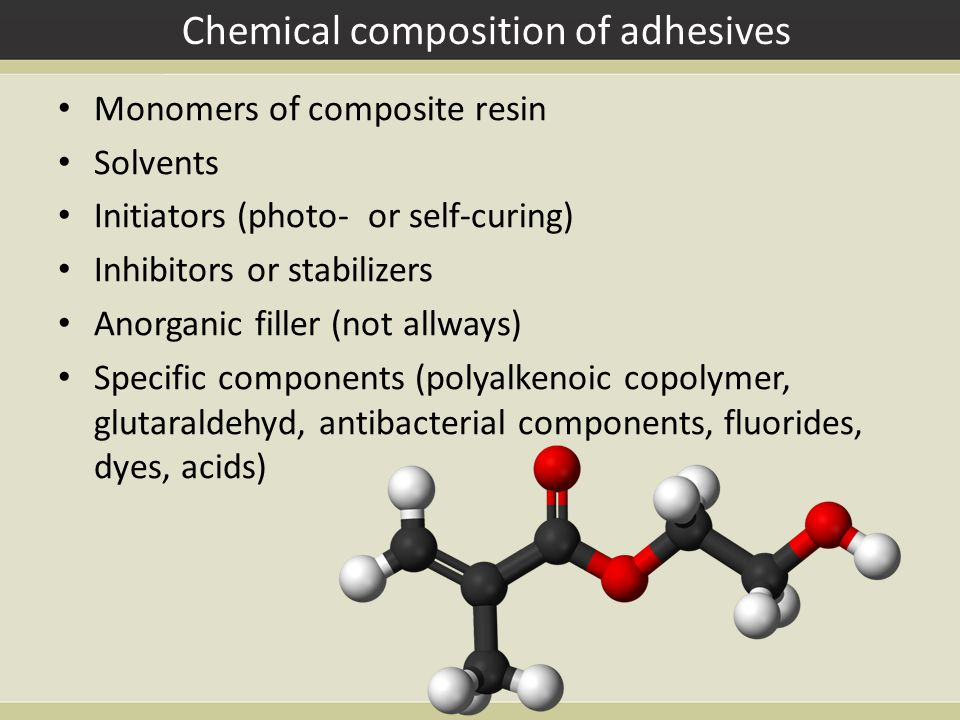 Chemical composition of adhesives Monomers of composite resin Solvents Initiators (photo- or self-curing) Inhibitors or stabilizers Anorganic filler (not allways) Specific components (polyalkenoic copolymer, glutaraldehyd, antibacterial components, fluorides, dyes, acids)