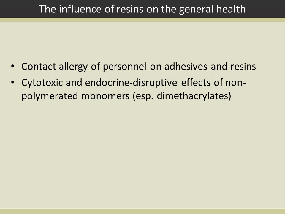 The influence of resins on the general health Contact allergy of personnel on adhesives and resins Cytotoxic and endocrine-disruptive effects of non- polymerated monomers (esp.