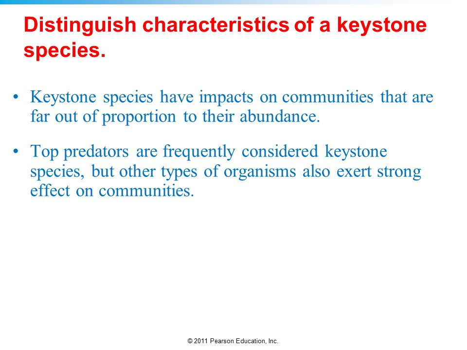 © 2011 Pearson Education, Inc. Distinguish characteristics of a keystone species.