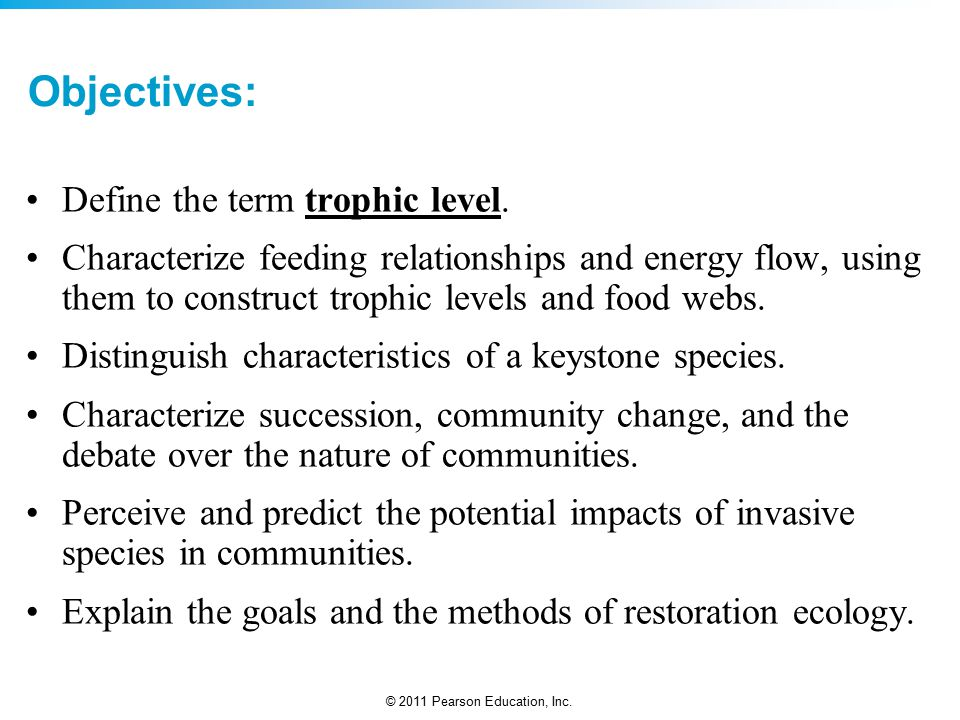 © 2011 Pearson Education, Inc.Trophic Level: Rank in the feeding hierarchy of a food chain.