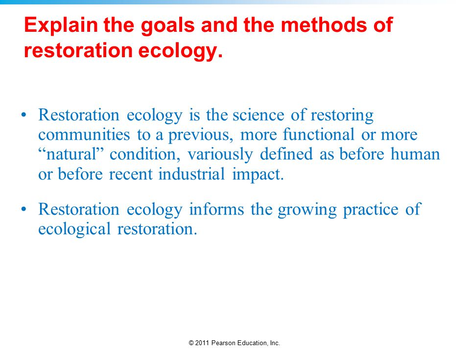 © 2011 Pearson Education, Inc. Explain the goals and the methods of restoration ecology.