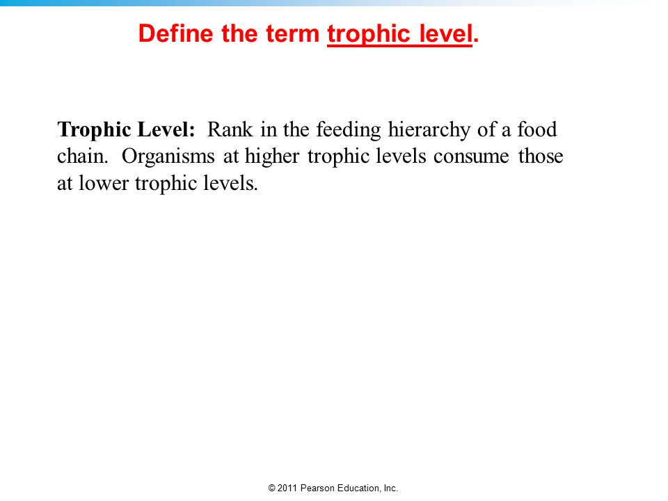 © 2011 Pearson Education, Inc. Trophic Level: Rank in the feeding hierarchy of a food chain.