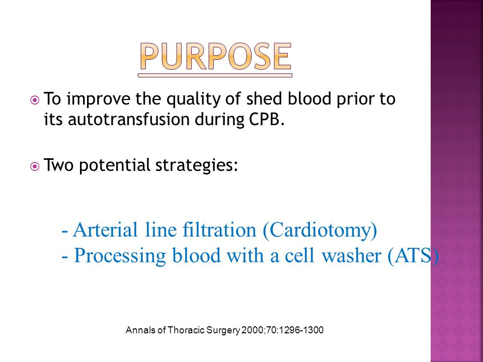  To improve the quality of shed blood prior to its autotransfusion during CPB.  Two potential strategies: - Arterial line filtration (Cardiotomy) -
