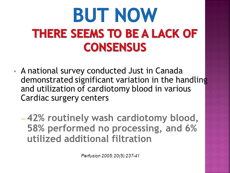 A national survey conducted Just in Canada demonstrated significant variation in the handling and utilization of cardiotomy blood in various Cardiac surgery centers – 42% routinely wash cardiotomy blood, 58% performed no processing, and 6% utilized additional filtration Perfusion 2005; 20(5):237-41