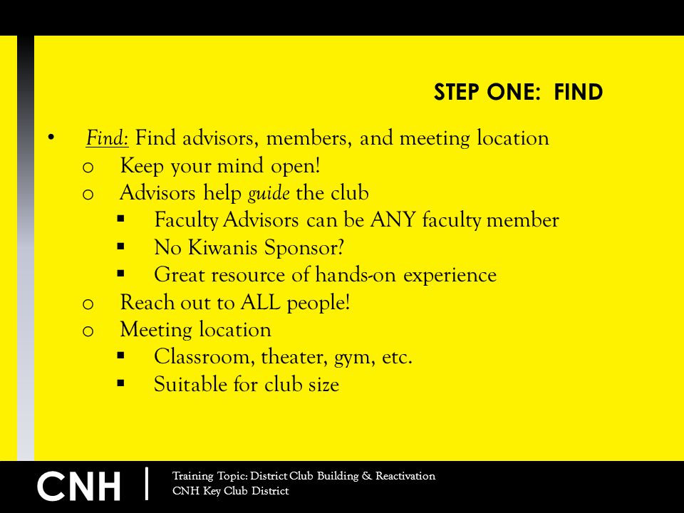 CNH | Training Topic: District Club Building & Reactivation CNH Key Club District STEP ONE: FIND Find: Find advisors, members, and meeting location o