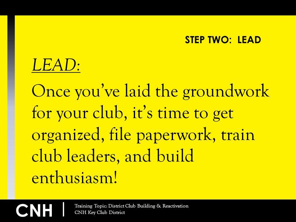 CNH | Training Topic: District Club Building & Reactivation CNH Key Club District STEP TWO: LEAD LEAD: Once you've laid the groundwork for your club,