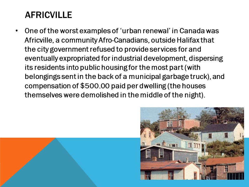 AFRICVILLE One of the worst examples of 'urban renewal' in Canada was Africville, a community Afro-Canadians, outside Halifax that the city government refused to provide services for and eventually expropriated for industrial development, dispersing its residents into public housing for the most part (with belongings sent in the back of a municipal garbage truck), and compensation of $500.00 paid per dwelling (the houses themselves were demolished in the middle of the night).