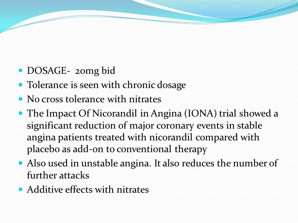 DOSAGE- 20mg bid Tolerance is seen with chronic dosage No cross tolerance with nitrates The Impact Of Nicorandil in Angina (IONA) trial showed a significant reduction of major coronary events in stable angina patients treated with nicorandil compared with placebo as add-on to conventional therapy Also used in unstable angina.