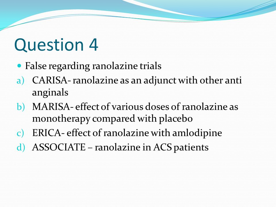 Question 4 False regarding ranolazine trials a) CARISA- ranolazine as an adjunct with other anti anginals b) MARISA- effect of various doses of ranolazine as monotherapy compared with placebo c) ERICA- effect of ranolazine with amlodipine d) ASSOCIATE – ranolazine in ACS patients