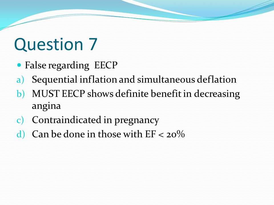 Question 7 False regarding EECP a) Sequential inflation and simultaneous deflation b) MUST EECP shows definite benefit in decreasing angina c) Contraindicated in pregnancy d) Can be done in those with EF < 20%