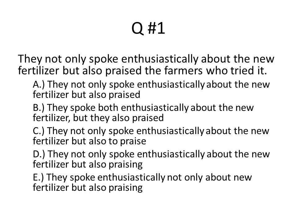 Q #1 They not only spoke enthusiastically about the new fertilizer but also praised the farmers who tried it. A.) They not only spoke enthusiastically