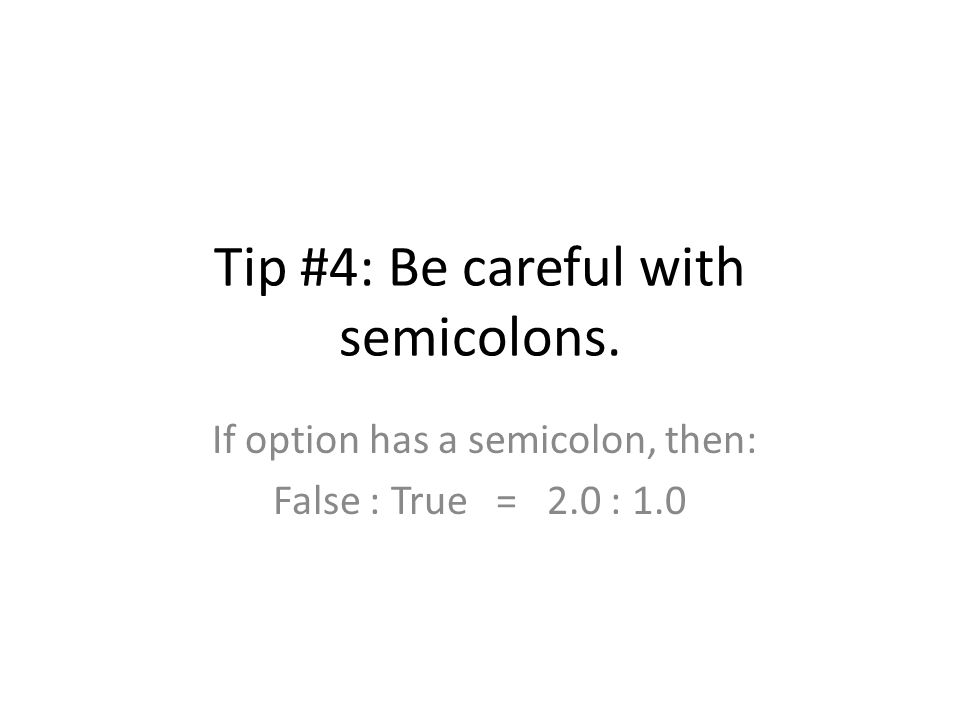 Tip #4: Be careful with semicolons. If option has a semicolon, then: False : True = 2.0 : 1.0