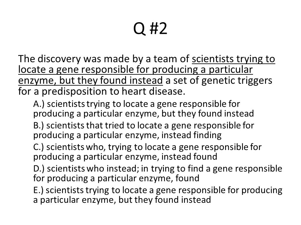 Q #2 The discovery was made by a team of scientists trying to locate a gene responsible for producing a particular enzyme, but they found instead a se