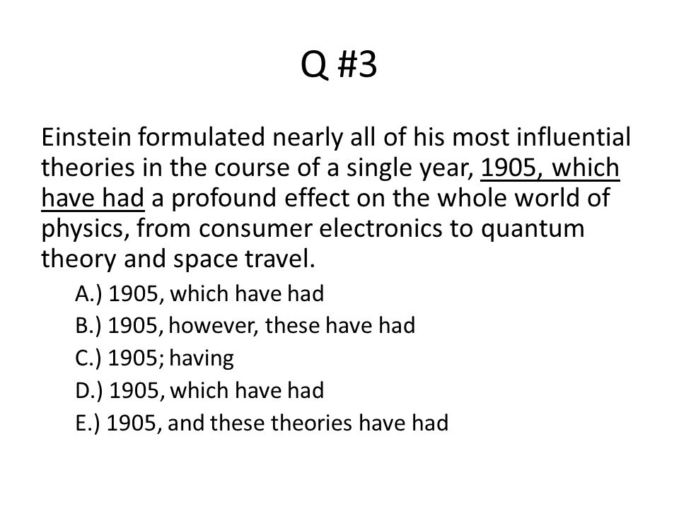 Q #3 Einstein formulated nearly all of his most influential theories in the course of a single year, 1905, which have had a profound effect on the who