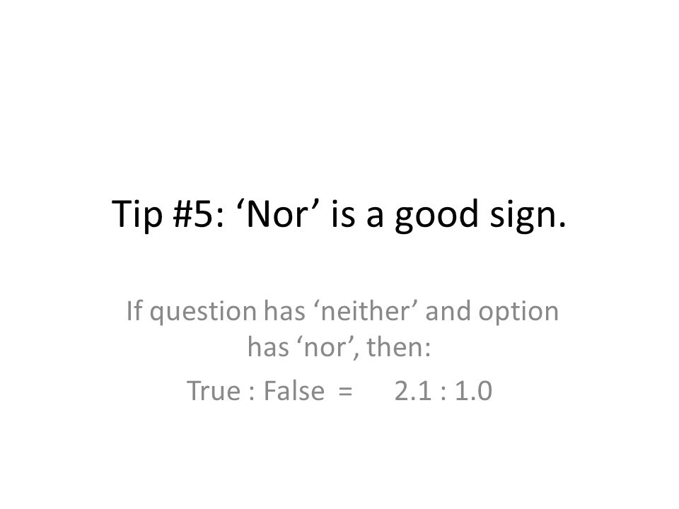 Tip #5: 'Nor' is a good sign. If question has 'neither' and option has 'nor', then: True : False = 2.1 : 1.0