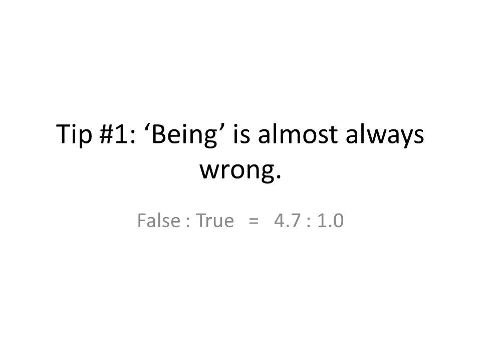 Tip #1: 'Being' is almost always wrong. False : True = 4.7 : 1.0