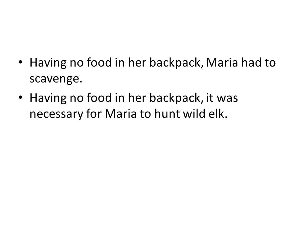 Having no food in her backpack, Maria had to scavenge. Having no food in her backpack, it was necessary for Maria to hunt wild elk.