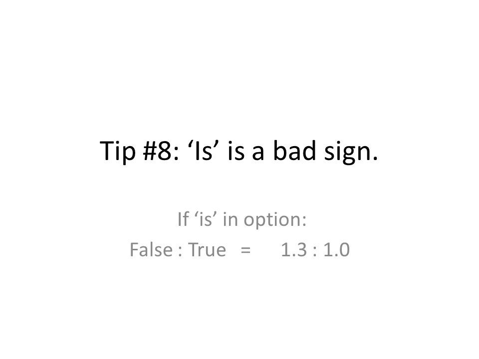 Tip #8: 'Is' is a bad sign. If 'is' in option: False : True = 1.3 : 1.0